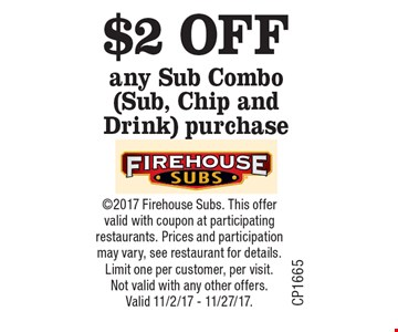 $2 OFF any Sub Combo (Sub, Chip and Drink) purchase. 2017 Firehouse Subs. This offer valid with coupon at participating restaurants. Prices and participation may vary, see restaurant for details. Limit one per customer, per visit. Not valid with any other offers. Valid 11/2/17 - 11/27/17.