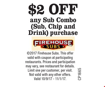 $2 OFF any Sub Combo (Sub, Chip and Drink) purchase. 2017 Firehouse Subs. This offer valid with coupon at participating restaurants. Prices and participation may vary, see restaurant for details. Limit one per customer, per visit. Not valid with any other offers. Valid 10/9/17 - 11/1/17.