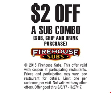 $2 off a sub combo (Sub, chip and drink purchase). ©2015 Firehouse Subs. This offer valid with coupon at participating restaurants. Prices and participation may vary, see restaurant for details. Limit one per customer, per visit. Not valid with any other offers. Offer good thru 3/6/17 - 3/27/17.