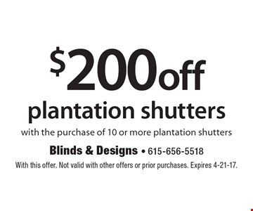 $200 off plantation shutters with the purchase of 10 or more plantation shutters. With this offer. Not valid with other offers or prior purchases. Expires 4-21-17.