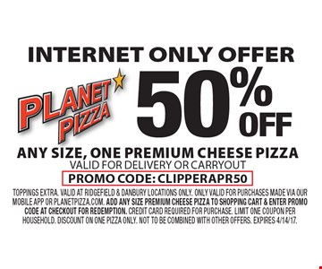 Internet only offer. 50% off any size, one premium cheese pizza. Valid for delivery or carryoutPromo code: clipperAPR50 . Toppings extra. Valid at Ridgefield & Danbury locations ONLY. ONLY VALID FOR PURCHASES MADE VIA OUR MOBILE APP OR PLANETPIZZA.COM. ADD ANY SIZE PREMIUM CHEESE PIZZA TO SHOPPING CART & ENTER PROMO CODE AT CHECKOUT FOR REDEMPTION. CREDIT CARD REQUIRED FOR PURCHASE. Limit one coupon per household. Discount on one pizza only. Not to be combined with other offers. Expires 4/14/17.
