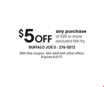 $5 off any purchase of $25 or more. Excludes fish fry. With this coupon. Not valid with other offers. Expires 6/2/17.