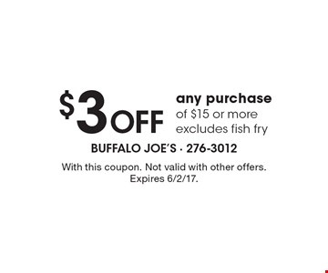 $3 off any purchase of $15 or more. Excludes fish fry. With this coupon. Not valid with other offers. Expires 6/2/17.