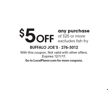$5 Off any purchase of $25 or more. Excludes fish fry. With this coupon. Not valid with other offers. Expires 12/1/17. Go to LocalFlavor.com for more coupons.