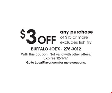 $3 Off any purchase of $15 or more. Excludes fish fry. With this coupon. Not valid with other offers. Expires 12/1/17. Go to LocalFlavor.com for more coupons.