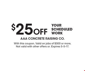 $25 Off YOUR SCHEDULED WORK. With this coupon. Valid on jobs of $300 or more. Not valid with other offers or. Expires 5-5-17.