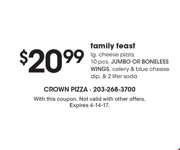 Family feast $20.99 lg. cheese pizza,10 pcs. JUMBO OR BONELESS WINGS, celery & blue cheese dip, & 2 liter soda. With this coupon. Not valid with other offers. Expires 4-14-17.