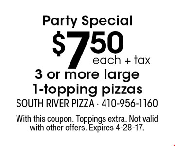 Party Special $7.50 each +tax 3 or more large 1-topping pizzas. With this coupon. Toppings extra. Not valid with other offers. Expires 4-28-17.