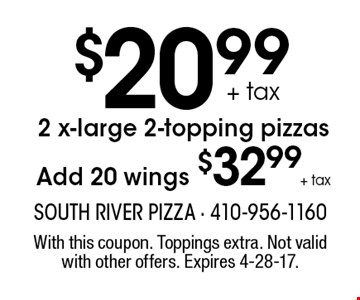 $20.99 +tax 2 x-large 2-topping pizzas Add 20 wings $32.99 +tax. With this coupon. Toppings extra. Not valid with other offers. Expires 4-28-17.
