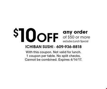 $10 OFF any order of $50 or more. excludes Lunch Special. With this coupon. Not valid for lunch.1 coupon per table. No split checks. Cannot be combined. Expires 4/14/17.