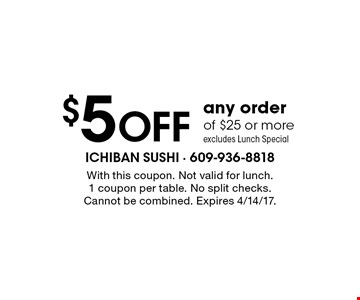 $5 OFF any order of $25 or more. excludes Lunch Special. With this coupon. Not valid for lunch.1 coupon per table. No split checks. Cannot be combined. Expires 4/14/17.