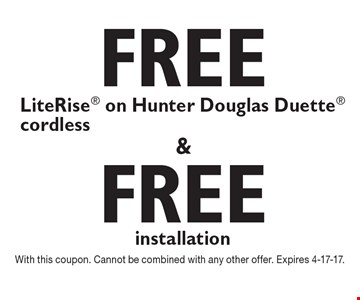 Free LiteRise cordless on Hunter Douglas Duette. Free installation. With this coupon. Cannot be combined with any other offer. Expires 4-17-17.