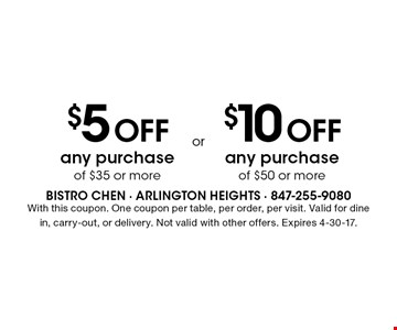 $5 off any purchase of $35 or more OR $10 off any purchase of $50 or more. With this coupon. One coupon per table, per order, per visit. Valid for dine in, carry-out, or delivery. Not valid with other offers. Expires 4-30-17.