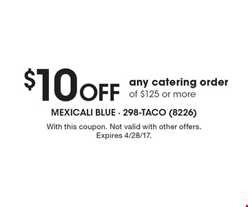 $10 Off any catering order of $125 or more. With this coupon. Not valid with other offers. Expires 4/28/17.