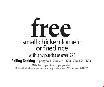 free small chicken lomein or fried rice with any purchase over $25. With this coupon. One coupon per visit. Not valid with lunch specials or on any other offers. Offer expires 7-14-17.