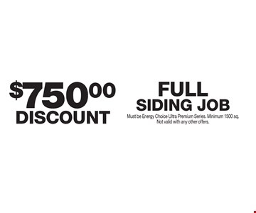 $750 discount. Full siding job. Must be Energy Choice Ultra Premium Series. Minimum 1500 sq. Not valid with any other offers.