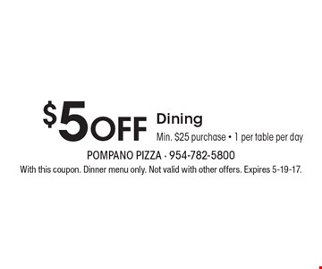 $5 Off Dining. Min. $25 purchase - 1 per table per day. With this coupon. Dinner menu only. Not valid with other offers. Expires 5-19-17.