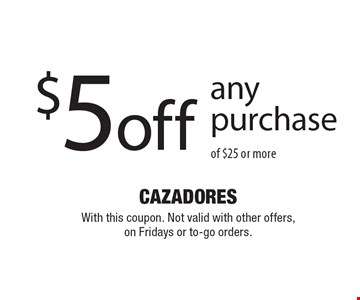 $5 off any purchase of $25 or more. With this coupon. Not valid with other offers, on Fridays or to-go orders.