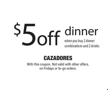 $5 off dinner when you buy 2 dinner combinations and 2 drinks. With this coupon. Not valid with other offers, on Fridays or to-go orders.