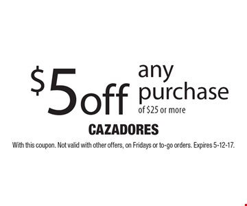 $5 off any purchase of $25 or more. With this coupon. Not valid with other offers, on Fridays or to-go orders. Expires 5-12-17.