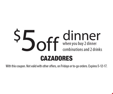 $5 off dinner when you buy 2 dinner combinations and 2 drinks. With this coupon. Not valid with other offers, on Fridays or to-go orders. Expires 5-12-17.