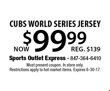 $99.99 Now cubs world series jersey. Reg. $139. Must present coupon. In store only. Restrictions apply to hot market items. Expires 6-30-17.