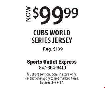 Now $99.99 cubs world series jersey. Reg. $139. Must present coupon. In store only. Restrictions apply to hot market items. Expires 9-22-17.