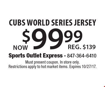 Now $99.99 Cubs World Series Jersey, Reg. $139. Must present coupon. In store only. Restrictions apply to hot market items. Expires 10/27/17.