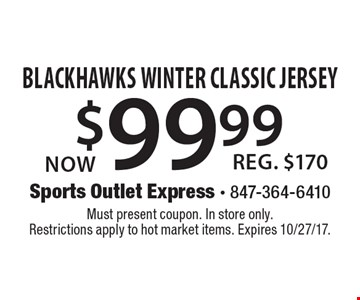 Now $99.99 Blackhawks Winter Classic Jersey, Reg. $170. Must present coupon. In store only. Restrictions apply to hot market items. Expires 10/27/17.