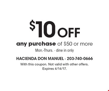 $10 off any purchase of $50 or more. Mon.-Thurs. Dine in only. With this coupon. Not valid with other offers. Expires 4/14/17.