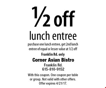 1/2 off lunch entree. Purchase one lunch entree, get 2nd lunch entree of equal or lesser value at 1/2 off. Franklin Rd. only. With this coupon. One coupon per table or group. Not valid with other offers. Offer expires 4/21/17.