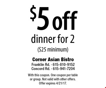 $5 off dinner for 2 ($25 minimum). With this coupon. One coupon per table or group. Not valid with other offers. Offer expires 4/21/17.