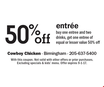 50%off entree. Buy one entree and two drinks, get one entree of equal or lesser value 50% off. With this coupon. Not valid with other offers or prior purchases. Excluding specials & kids' menu. Offer expires 9-1-17.