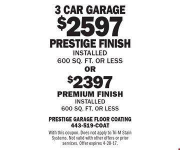 $2597 Prestige Finish OR $2397 Premium Finish nstalled 600 sq. ft. or lessInstalled 600 sq. ft. or less . With this coupon. Does not apply to Tri-M Stain Systems. Not valid with other offers or prior services. Offer expires 4-28-17.
