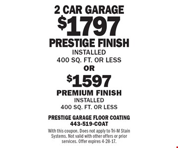 $1797 Prestige Finish OR $1597 Premium Finish Installed 400 sq. ft. or less Installed 400 sq. ft. or less . With this coupon. Does not apply to Tri-M Stain Systems. Not valid with other offers or prior services. Offer expires 4-28-17.