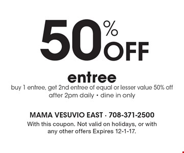 50% off entree. Buy 1 entree, get 2nd entree of equal or lesser value 50% off. After 2pm daily. Dine in only. With this coupon. Not valid on holidays, or with any other offers. Expires 12-1-17.
