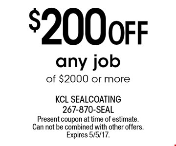 $200 OFF any job of $2000 or more. Present coupon at time of estimate. Can not be combined with other offers. Expires 5/5/17.