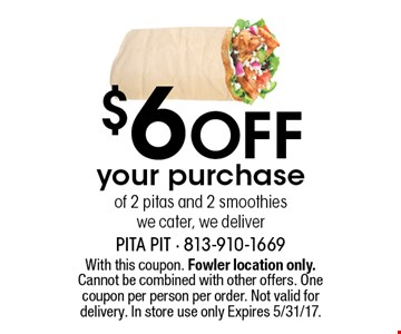 $6 Off your purchase of 2 pitas and 2 smoothies we cater, we deliver. With this coupon. Fowler location only. Cannot be combined with other offers. One coupon per person per order. Not valid for delivery. In store use only Expires 5/31/17.