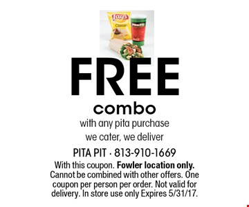 Free combo with any pita purchase we cater, we deliver. With this coupon. Fowler location only. Cannot be combined with other offers. One coupon per person per order. Not valid for delivery. In store use only Expires 5/31/17.