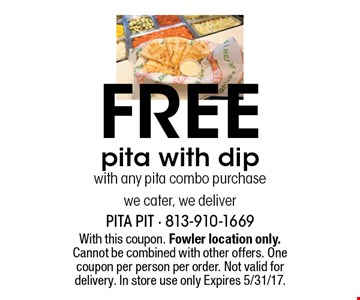 Free pita with dipwith any pita combo purchasewe cater, we deliver. With this coupon. Fowler location only. Cannot be combined with other offers. One coupon per person per order. Not valid for delivery. In store use only Expires 5/31/17.