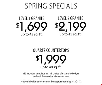 SPRING SPECIALS $1,699 LEVEL 1 GRANITE up to 45 sq. ft. OR $1,999 quartz countertops up to 40 sq. ft. OR $2,199 LEVEL 2 GRANITE up to 45 sq. ft. All 3 includes template, install, choice of 6 standard edges and stainless steel undermount sink. Not valid with other offers. Must purchase by 4-30-17.