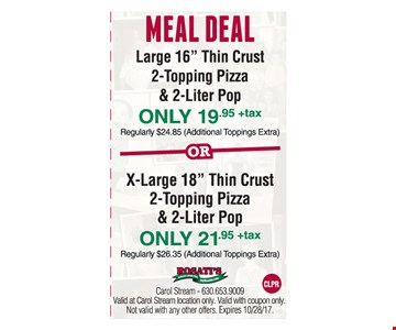 """MEAL DEAL Large 16"""" Thin Crust  2-Topping Pizza & 2-Liter Pop ONLY $19.95 +tax Regularly $24.85 (Additional Toppings Extra) or X-Large 18"""" Thin Crust 2-Topping Pizza & 2-Liter Pop ONLY $21.95 +tax, Regularly $26.35 (Additional Toppings extra)"""