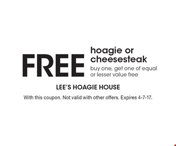 FREE hoagie or cheesesteak. Buy one, get one of equal or lesser value free. With this coupon. Not valid with other offers. Expires 4-7-17.