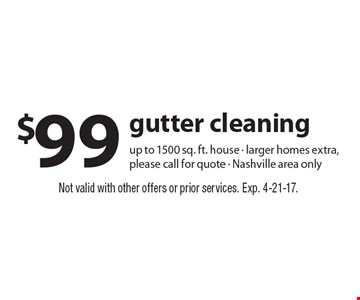 $99 gutter cleaning. Up to 1500 sq. ft. house - larger homes extra, please call for quote - Nashville area only. Not valid with other offers or prior services. Exp. 4-21-17.
