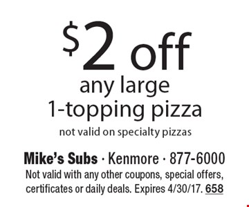 $2 off any large 1-topping pizza not valid on specialty pizzas. Not valid with any other coupons, special offers, certificates or daily deals. Expires 4/30/17. 658