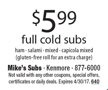 $5.99 full cold subs ham - salami - mixed - capicola mixed (gluten-free roll for an extra charge). Not valid with any other coupons, special offers, certificates or daily deals. Expires 4/30/17. 640