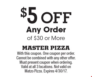 $5 Off Any Order of $30 or More. With this coupon. One coupon per order. Cannot be combined with any other offer. Must present coupon when ordering. Valid at all 3 locations. Not valid on Matzo Pizza. Expires 4/30/17.