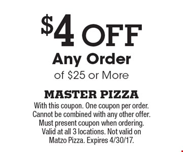 $4 Off Any Order of $25 or More. With this coupon. One coupon per order. Cannot be combined with any other offer. Must present coupon when ordering. Valid at all 3 locations. Not valid on Matzo Pizza. Expires 4/30/17.