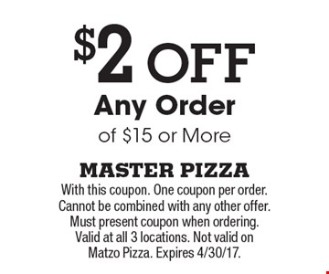 $2 Off Any Order of $15 or More. With this coupon. One coupon per order. Cannot be combined with any other offer. Must present coupon when ordering. Valid at all 3 locations. Not valid on Matzo Pizza. Expires 4/30/17.