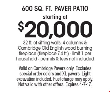 600 sq. ft. paver patio starting at $20,000. 32 ft. of sitting walls, 4 columns & Cambridge Old English wood burning fireplace (fireplace 7.4 ft.). Limit 1 per household. Permits & fees not included. Valid on Cambridge Pavers only. Excludes special order colors and XL pavers. Light excavation included. Fuel charge may apply. Not valid with other offers. Expires 4-7-17.